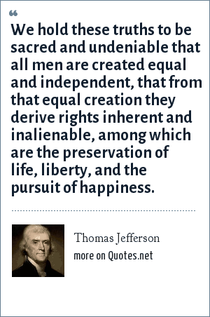 Thomas Jefferson: We hold these truths to be sacred and undeniable that all men are created equal and independent, that from that equal creation they derive rights inherent and inalienable, among which are the preservation of life, liberty, and the pursuit of happiness.
