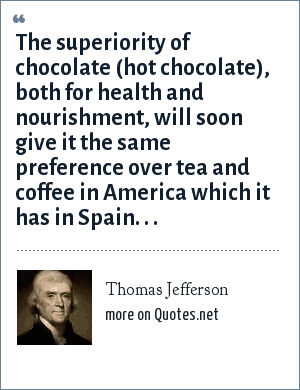Thomas Jefferson: The superiority of chocolate (hot chocolate), both for health and nourishment, will soon give it the same preference over tea and coffee in America which it has in Spain. . .