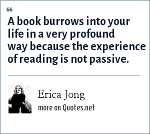 Erica Jong: A book burrows into your life in a very profound way because the experience of reading is not passive.