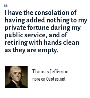 Thomas Jefferson: I have the consolation of having added nothing to my private fortune during my public service, and of retiring with hands clean as they are empty.