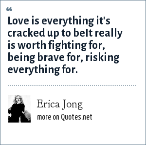 Erica Jong: Love is everything it's cracked up to beIt really is worth fighting for, being brave for, risking everything for.