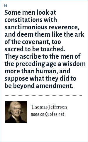 Thomas Jefferson: Some men look at constitutions with sanctimonious reverence, and deem them like the ark of the covenant, too sacred to be touched.