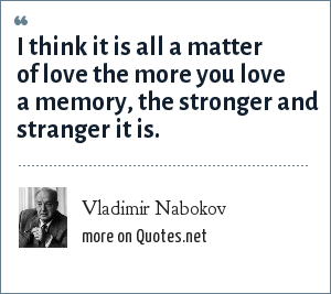 Vladimir Nabokov: I think it is all a matter of love the more you love a memory, the stronger and stranger it is.