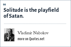 Vladimir Nabokov: Solitude is the playfield of Satan.