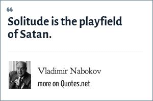 Vladimir Nabokov: Solitude is the playfield of Satan.
