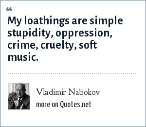 Vladimir Nabokov: My loathings are simple stupidity, oppression, crime, cruelty, soft music.