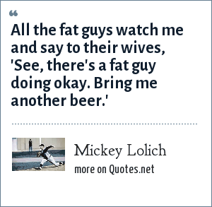Mickey Lolich: All the fat guys watch me and say to their wives, 'See, there's a fat guy doing okay. Bring me another beer.'