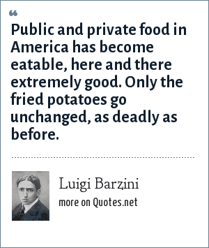 Luigi Barzini: Public and private food in America has become eatable, here and there extremely good. Only the fried potatoes go unchanged, as deadly as before.