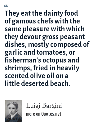 Luigi Barzini: They eat the dainty food of gamous chefs with the same pleasure with which they devour gross peasant dishes, mostly composed of garlic and tomatoes, or fisherman's octopus and shrimps, fried in heavily scented olive oil on a little deserted beach.