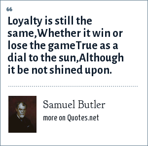 Samuel Butler: Loyalty is still the same,Whether it win or lose the gameTrue as a dial to the sun,Although it be not shined upon.