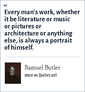 Samuel Butler: Every man's work, whether it be literature or music or pictures or architecture or anything else, is always a portrait of himself.