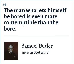 Samuel Butler: The man who lets himself be bored is even more contemptible than the bore.