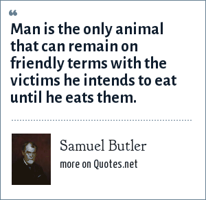 Samuel Butler: Man is the only animal that can remain on friendly terms with the victims he intends to eat until he eats them.