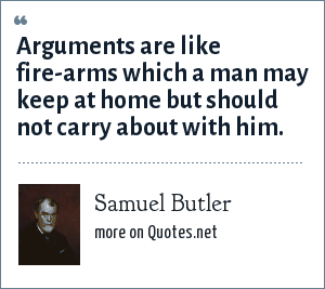 Samuel Butler: Arguments are like fire-arms which a man may keep at home but should not carry about with him.