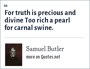 Samuel Butler: For truth is precious and divine Too rich a pearl for carnal swine.