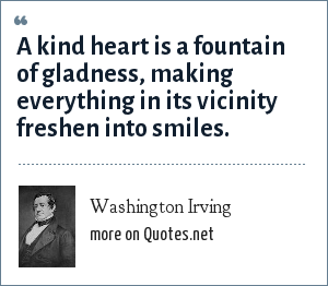 Washington Irving: A kind heart is a fountain of gladness, making everything in its vicinity freshen into smiles.