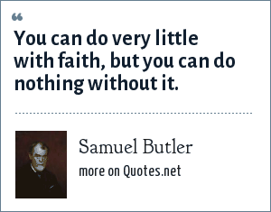 Samuel Butler: You can do very little with faith, but you can do nothing without it.