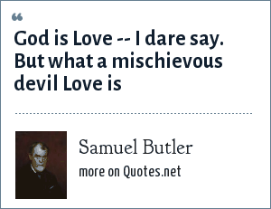 Samuel Butler: God is Love -- I dare say. But what a mischievous devil Love is