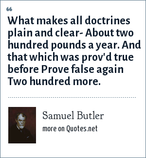 Samuel Butler: What makes all doctrines plain and clear- About two hundred pounds a year. And that which was prov'd true before Prove false again Two hundred more.