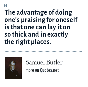 Samuel Butler: The advantage of doing one's praising for oneself is that one can lay it on so thick and in exactly the right places.