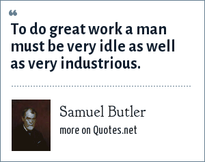 Samuel Butler: To do great work a man must be very idle as well as very industrious.