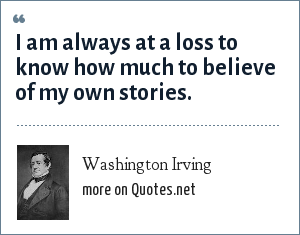 Washington Irving: I am always at a loss to know how much to believe of my own stories.