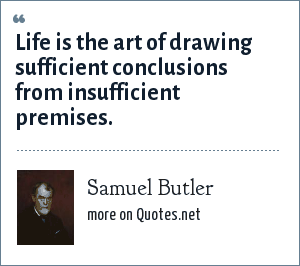 Samuel Butler: Life is the art of drawing sufficient conclusions from insufficient premises.