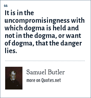 Samuel Butler: It is in the uncompromisingness with which dogma is held and not in the dogma, or want of dogma, that the danger lies.