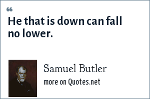 Samuel Butler: He that is down can fall no lower.