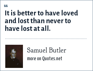 Samuel Butler: It is better to have loved and lost than never to have lost at all.