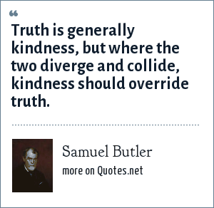 Samuel Butler: Truth is generally kindness, but where the two diverge and collide, kindness should override truth.