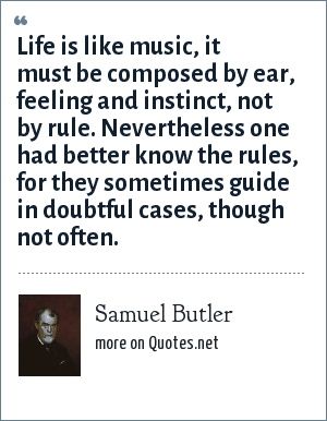 Samuel Butler: Life is like music, it must be composed by ear, feeling and instinct, not by rule. Nevertheless one had better know the rules, for they sometimes guide in doubtful cases, though not often.