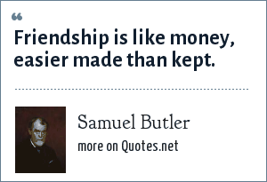 Samuel Butler: Friendship is like money, easier made than kept.