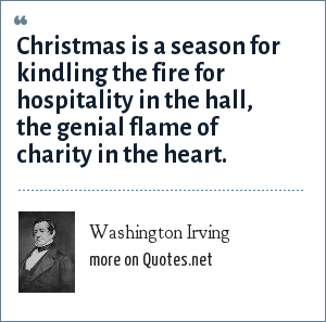 Washington Irving: Christmas is a season for kindling the fire for hospitality in the hall, the genial flame of charity in the heart.