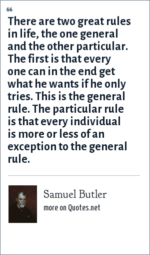 Samuel Butler: There are two great rules in life, the one general and the other particular. The first is that every one can in the end get what he wants if he only tries. This is the general rule. The particular rule is that every individual is more or less of an exception to the general rule.