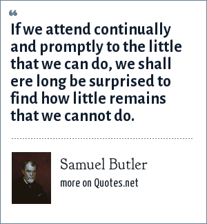 Samuel Butler: If we attend continually and promptly to the little that we can do, we shall ere long be surprised to find how little remains that we cannot do.