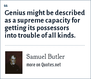 Samuel Butler: Genius might be described as a supreme capacity for getting its possessors into trouble of all kinds.
