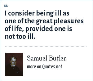 Samuel Butler: I consider being ill as one of the great pleasures of life, provided one is not too ill.