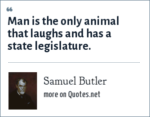 Samuel Butler: Man is the only animal that laughs and has a state legislature.