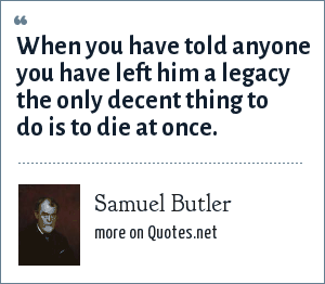 Samuel Butler: When you have told anyone you have left him a legacy the only decent thing to do is to die at once.