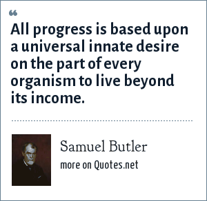 Samuel Butler: All progress is based upon a universal innate desire on the part of every organism to live beyond its income.