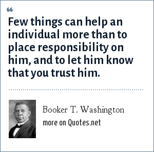 Booker T. Washington: Few things can help an individual more than to place responsibility on him, and to let him know that you trust him.
