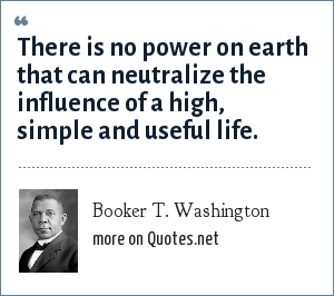 Booker T. Washington: There is no power on earth that can neutralize the influence of a high, simple and useful life.