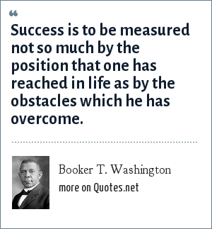 Booker T. Washington: Success is to be measured not so much by the position that one has reached in life as by the obstacles which he has overcome.
