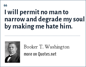 Booker T. Washington: I will permit no man to narrow and degrade my soul by making me hate him.