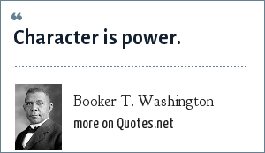 Booker T. Washington: Character is power.