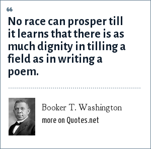 Booker T. Washington: No race can prosper till it learns that there is as much dignity in tilling a field as in writing a poem.