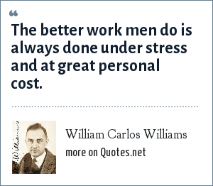 William Carlos Williams: The better work men do is always done under stress and at great personal cost.