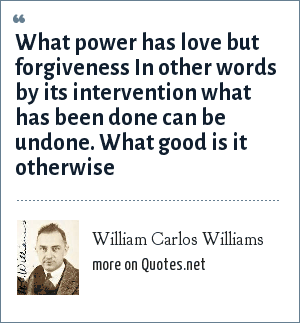 William Carlos Williams: What power has love but forgiveness In other words by its intervention what has been done can be undone. What good is it otherwise