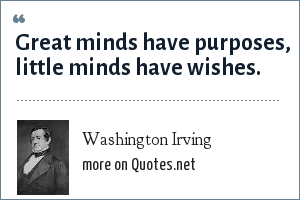 Washington Irving: Great minds have purposes, little minds have wishes.